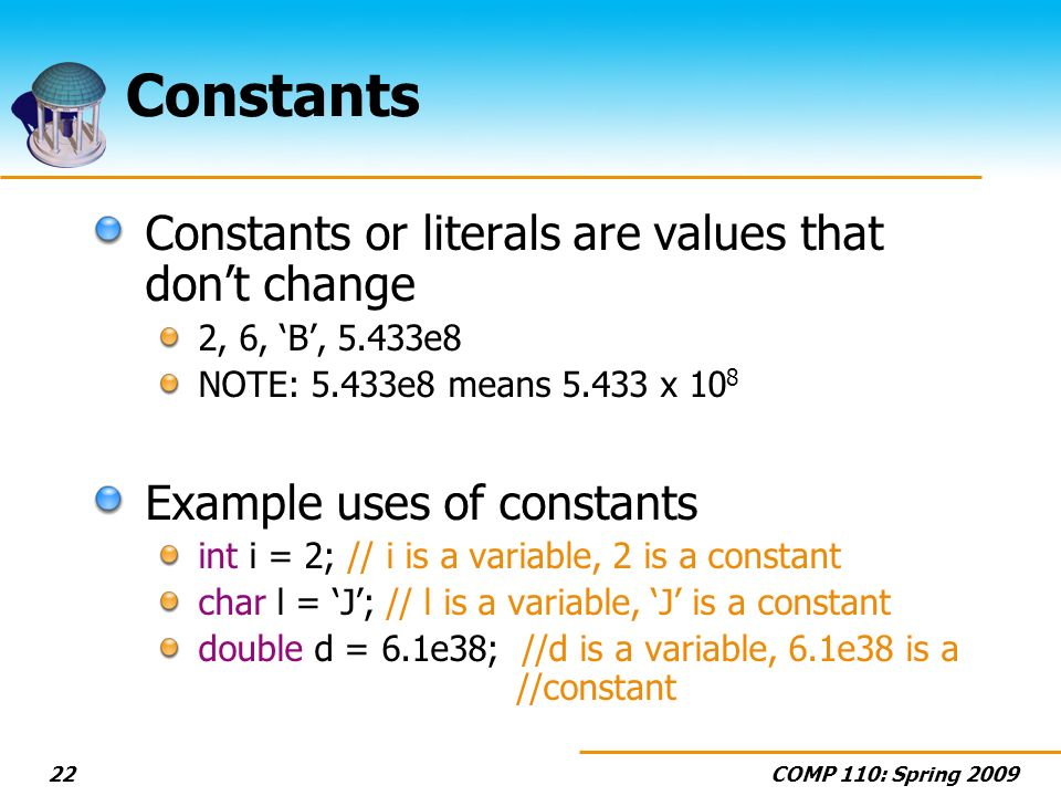 COMP 110: Spring 200922 Constants Constants or literals are values that dont change 2, 6, B, 5.433e8 NOTE: 5.433e8 means 5.433 x 10 8 Example uses of