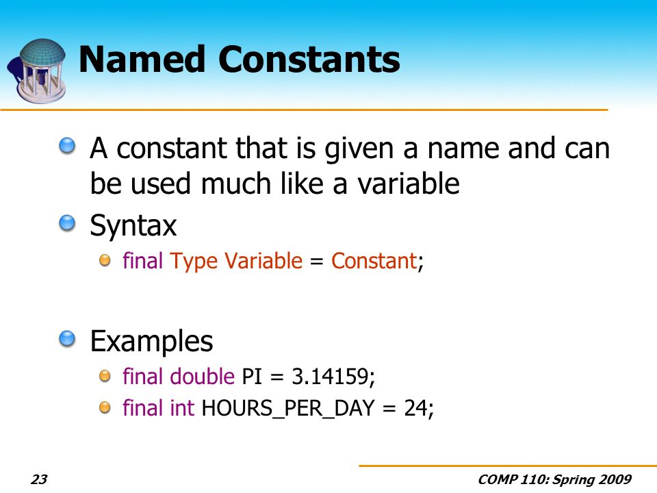 COMP 110: Spring Named Constants A constant that is given a name and can be used much like a variable Syntax final Type Variable = Constant; Examples final double PI = ; final int HOURS_PER_DAY = 24;