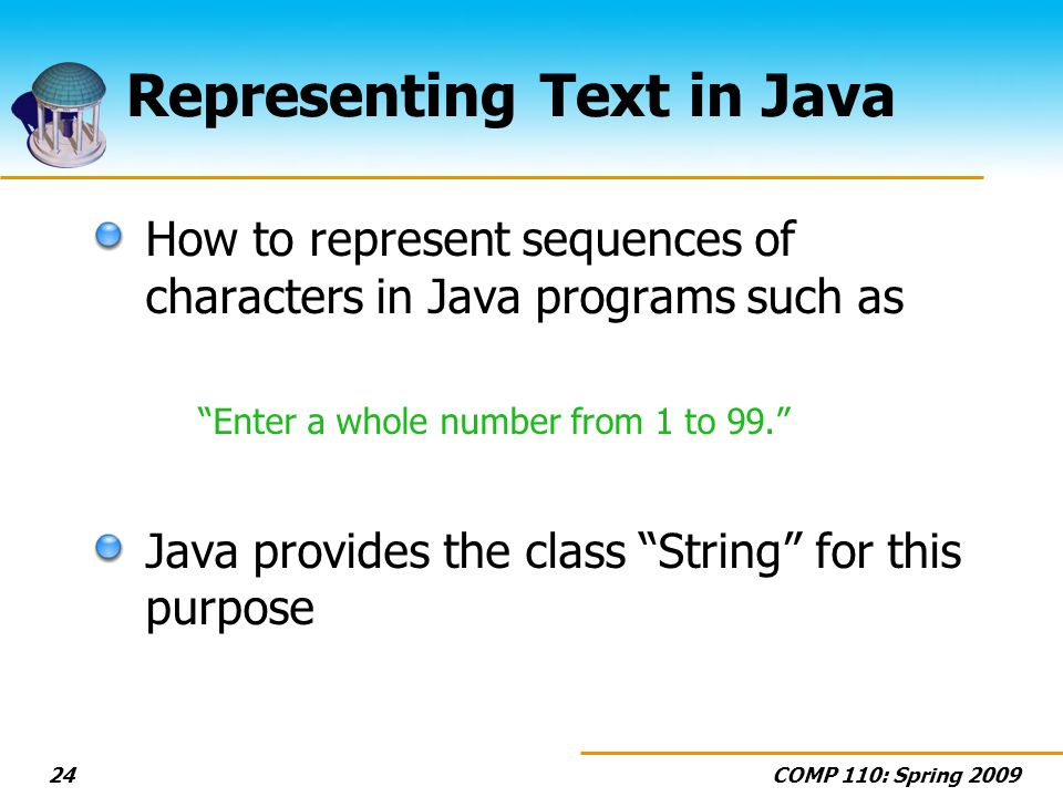 COMP 110: Spring 200924 Representing Text in Java How to represent sequences of characters in Java programs such as Enter a whole number from 1 to 99.
