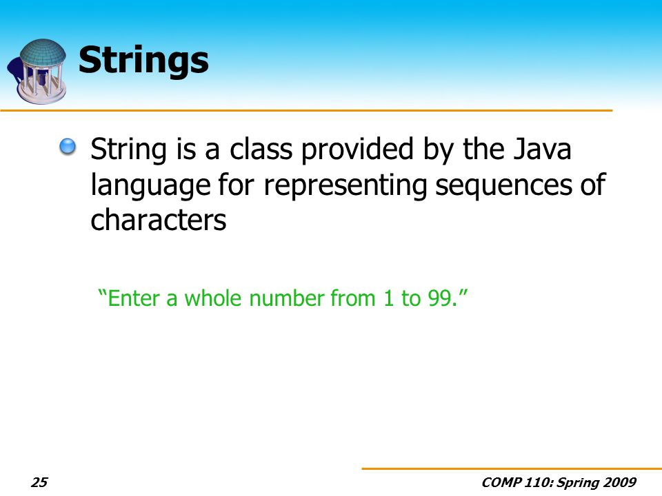 COMP 110: Spring Strings String is a class provided by the Java language for representing sequences of characters Enter a whole number from 1 to 99.