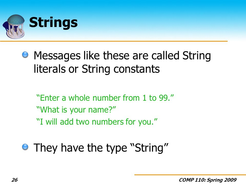 COMP 110: Spring 200926 Strings Messages like these are called String literals or String constants Enter a whole number from 1 to 99. What is your nam