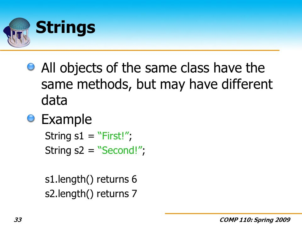 COMP 110: Spring Strings All objects of the same class have the same methods, but may have different data Example String s1 = First!; String s2 = Second!; s1.length() returns 6 s2.length() returns 7