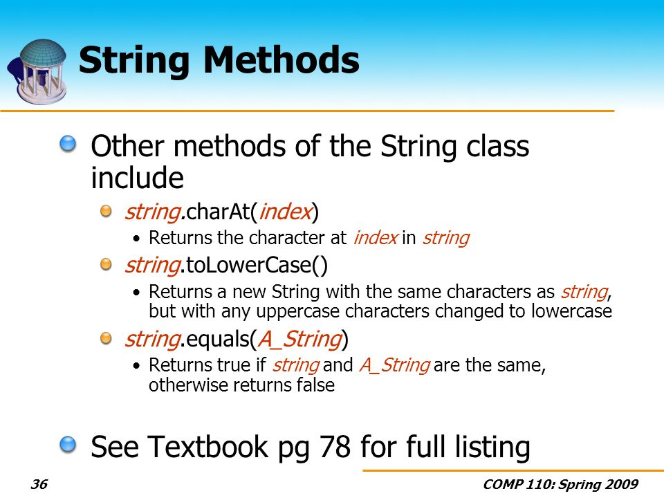 COMP 110: Spring String Methods Other methods of the String class include string.charAt(index) Returns the character at index in string string.toLowerCase() Returns a new String with the same characters as string, but with any uppercase characters changed to lowercase string.equals(A_String) Returns true if string and A_String are the same, otherwise returns false See Textbook pg 78 for full listing