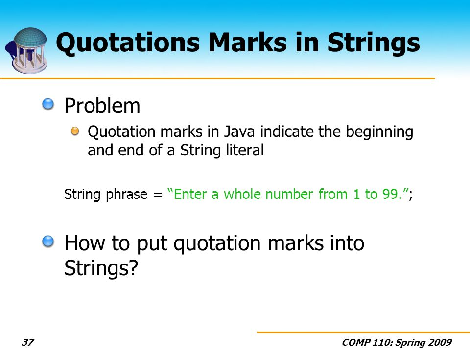 COMP 110: Spring 200937 Quotations Marks in Strings Problem Quotation marks in Java indicate the beginning and end of a String literal String phrase =