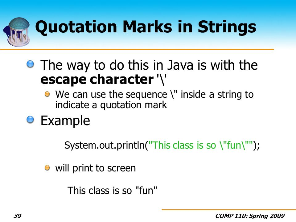 COMP 110: Spring 200939 Quotation Marks in Strings The way to do this in Java is with the escape character '\' We can use the sequence \