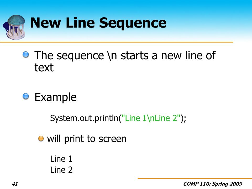 COMP 110: Spring 200941 New Line Sequence The sequence \n starts a new line of text Example System.out.println(