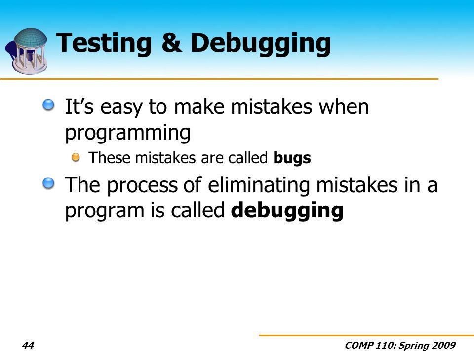 COMP 110: Spring Testing & Debugging Its easy to make mistakes when programming These mistakes are called bugs The process of eliminating mistakes in a program is called debugging
