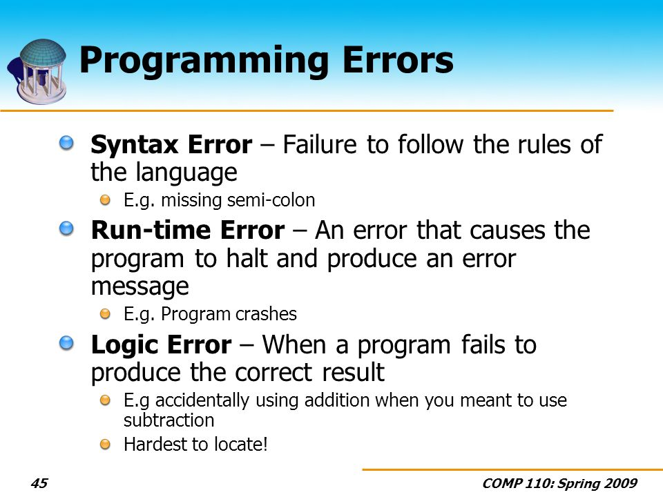 COMP 110: Spring 200945 Programming Errors Syntax Error – Failure to follow the rules of the language E.g. missing semi-colon Run-time Error – An erro