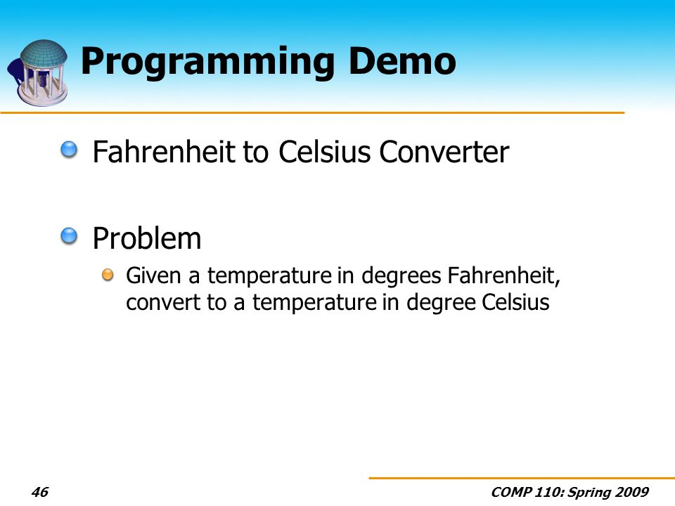 COMP 110: Spring 200946 Programming Demo Fahrenheit to Celsius Converter Problem Given a temperature in degrees Fahrenheit, convert to a temperature i