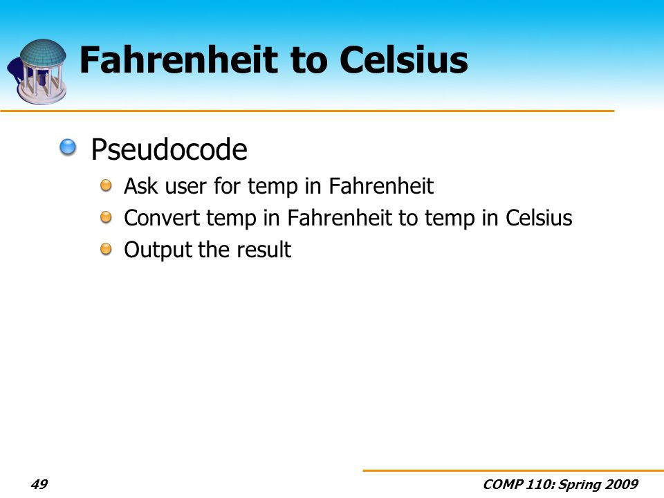 COMP 110: Spring 200949 Fahrenheit to Celsius Pseudocode Ask user for temp in Fahrenheit Convert temp in Fahrenheit to temp in Celsius Output the resu