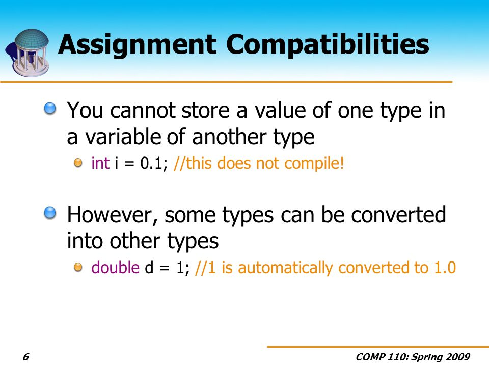 COMP 110: Spring Assignment Compatibilities You cannot store a value of one type in a variable of another type int i = 0.1; //this does not compile.