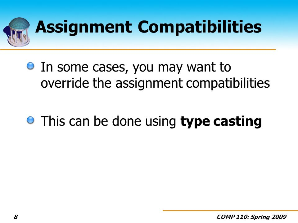 COMP 110: Spring 20098 Assignment Compatibilities In some cases, you may want to override the assignment compatibilities This can be done using type c