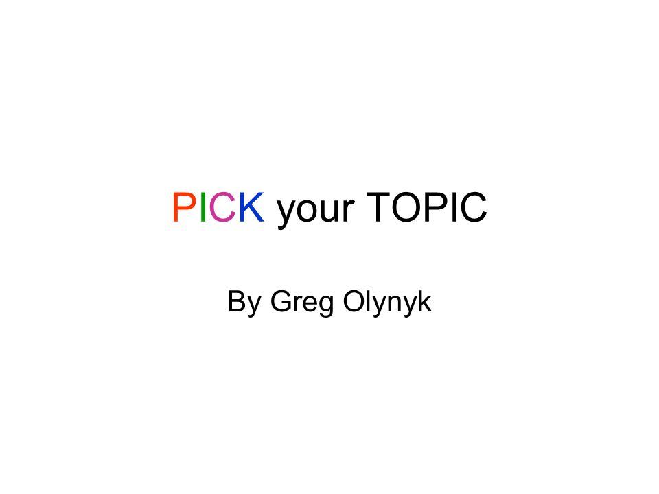 PICK your TOPIC By Greg Olynyk
