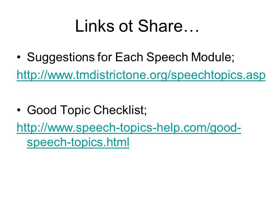 Links ot Share… Suggestions for Each Speech Module; http://www.tmdistrictone.org/speechtopics.asp Good Topic Checklist; http://www.speech-topics-help.com/good- speech-topics.html