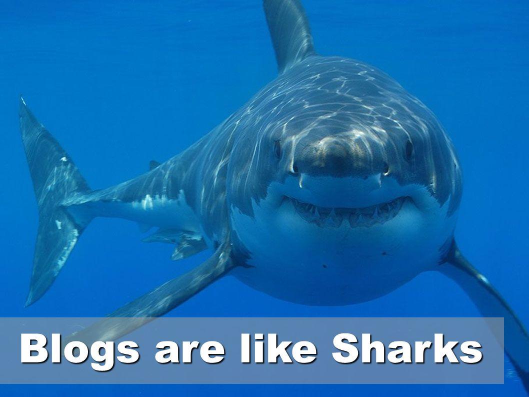 Blogs are like Sharks Blogs are like Sharks