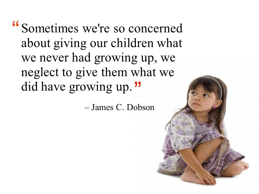 Sometimes we re so concerned about giving our children what we never had growing up, we neglect to give them what we did have growing up.