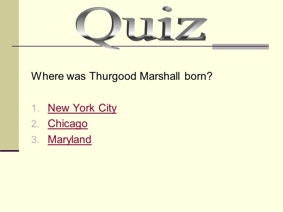 Where was Thurgood Marshall born? 1. New York City New York City 2. Chicago Chicago 3. Maryland Maryland