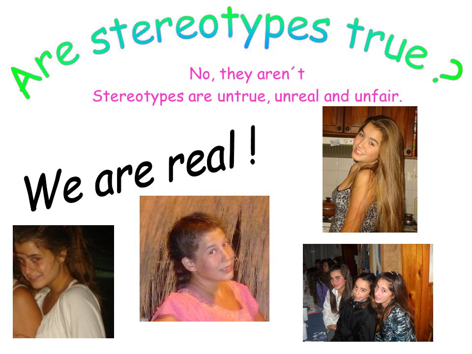 No, they aren´t Stereotypes are untrue, unreal and unfair.