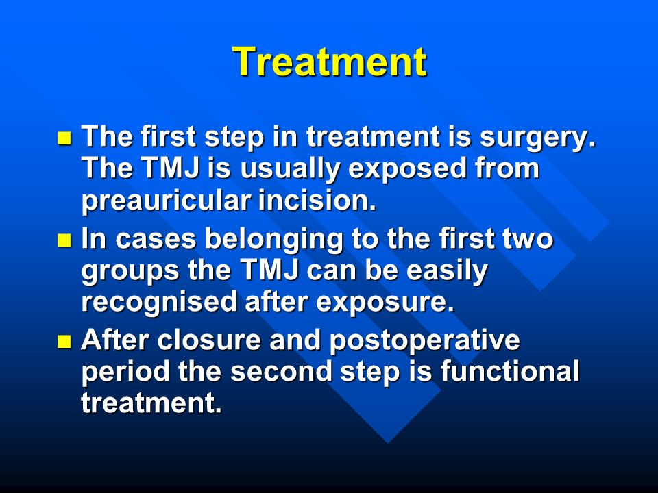 Treatment The first step in treatment is surgery. The TMJ is usually exposed from preauricular incision. The first step in treatment is surgery. The T