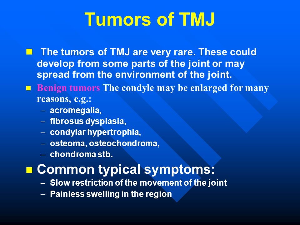Tumors of TMJ The tumors of TMJ are very rare. These could develop from some parts of the joint or may spread from the environment of the joint. Benig