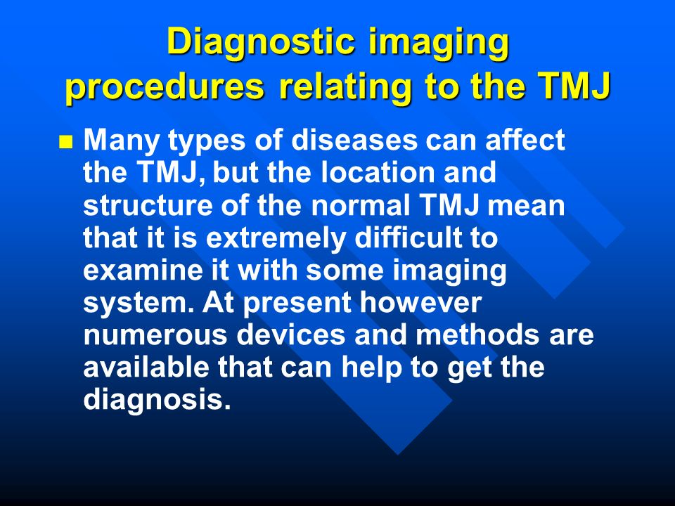 Diagnostic imaging procedures relating to TMJ Conventional X-ray techniques Panoramic X-ray techniques arthrography Computer tomographic imaging (CT) 2-3D Magnetic resonance imaging (MRI) arthroscopy