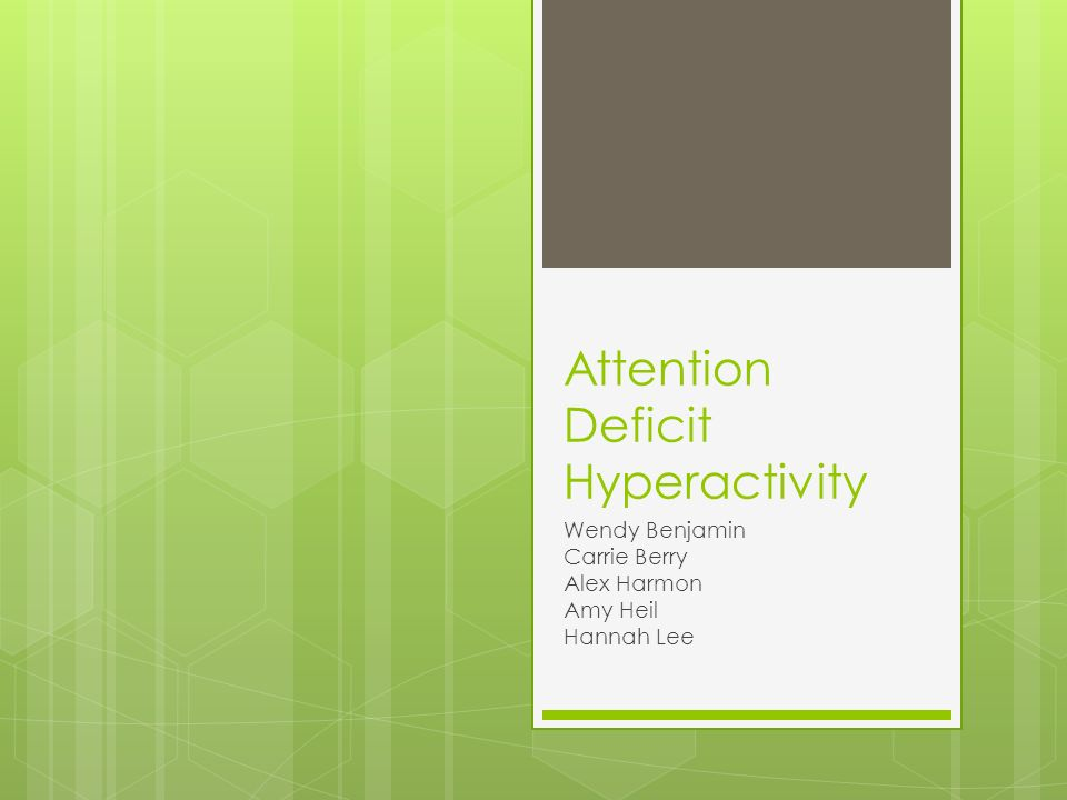 Attention Deficit Hyperactivity Wendy Benjamin Carrie Berry Alex Harmon Amy Heil Hannah Lee