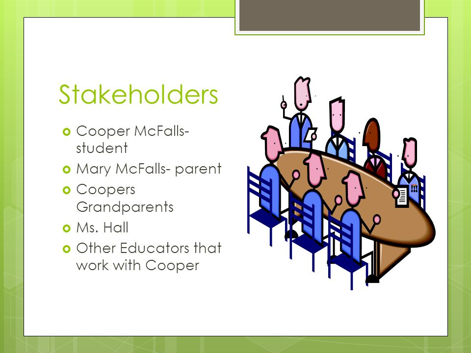 Stakeholders Cooper McFalls- student Mary McFalls- parent Coopers Grandparents Ms.
