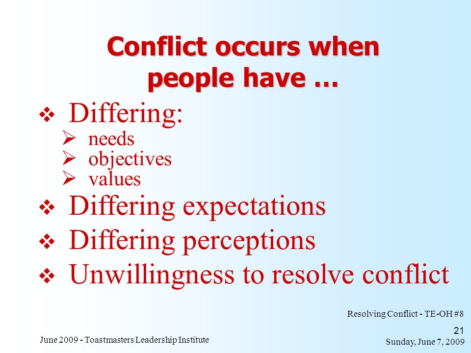 Sunday, June 7, 2009 June 2009 - Toastmasters Leadership Institute 21 Conflict occurs when people have … Differing: needs objectives values Resolving