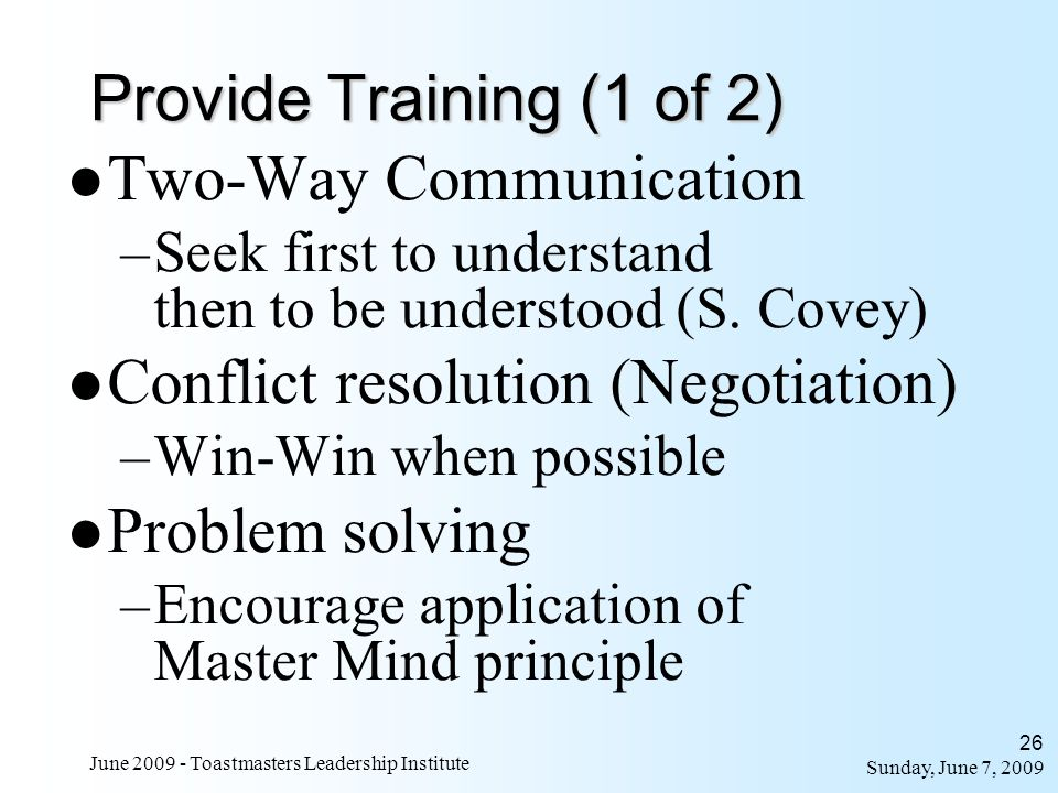 Sunday, June 7, 2009 June 2009 - Toastmasters Leadership Institute 26 Provide Training (1 of 2) Two-Way Communication –Seek first to understand then t