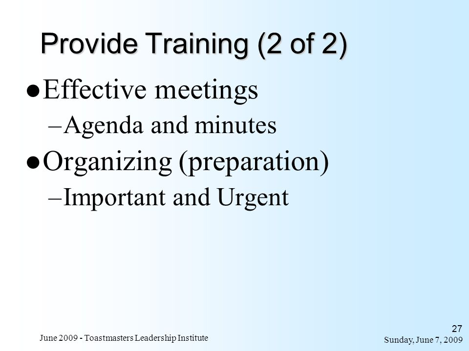 Sunday, June 7, 2009 June 2009 - Toastmasters Leadership Institute 27 Effective meetings –Agenda and minutes Organizing (preparation) –Important and U