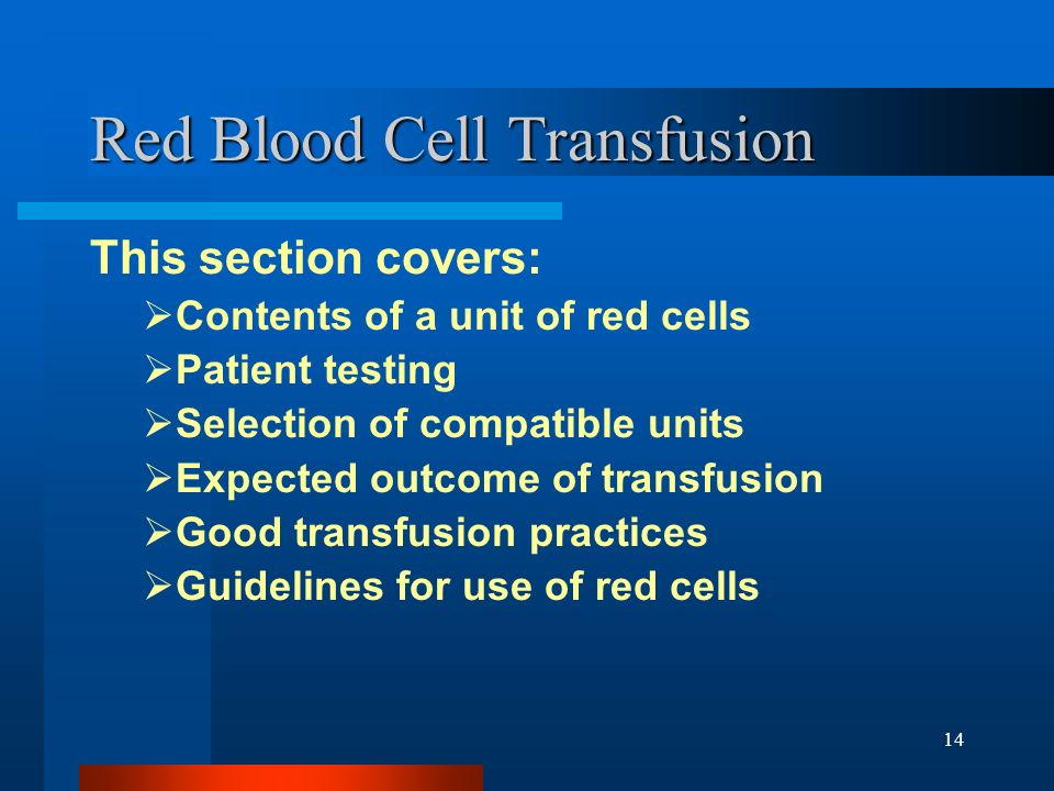 14 Red Blood Cell Transfusion This section covers: Contents of a unit of red cells Patient testing Selection of compatible units Expected outcome of t