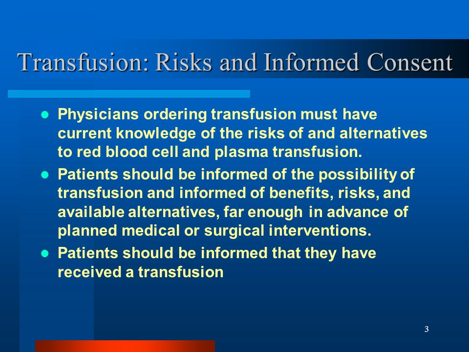3 Transfusion: Risks and Informed Consent Physicians ordering transfusion must have current knowledge of the risks of and alternatives to red blood ce