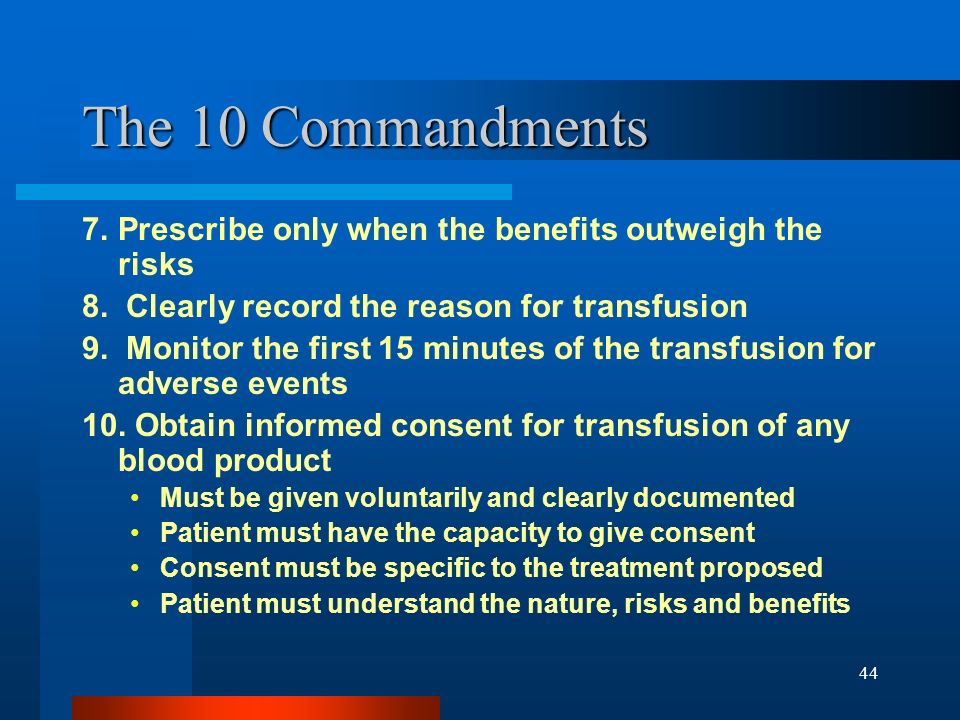 44 The 10 Commandments 7. Prescribe only when the benefits outweigh the risks 8. Clearly record the reason for transfusion 9. Monitor the first 15 min