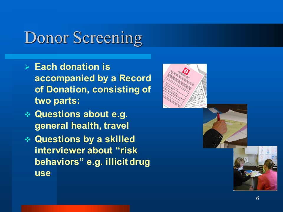 6 Donor Screening Each donation is accompanied by a Record of Donation, consisting of two parts: Questions about e.g. general health, travel Questions