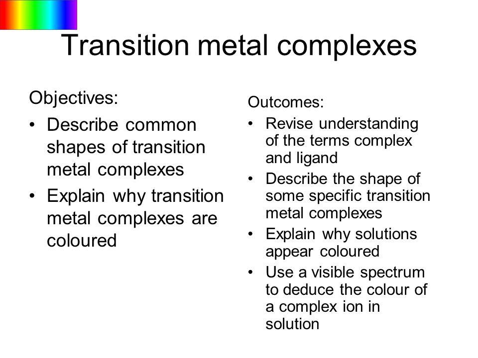 Transition metal complexes Objectives: Describe common shapes of transition metal complexes Explain why transition metal complexes are coloured Outcom