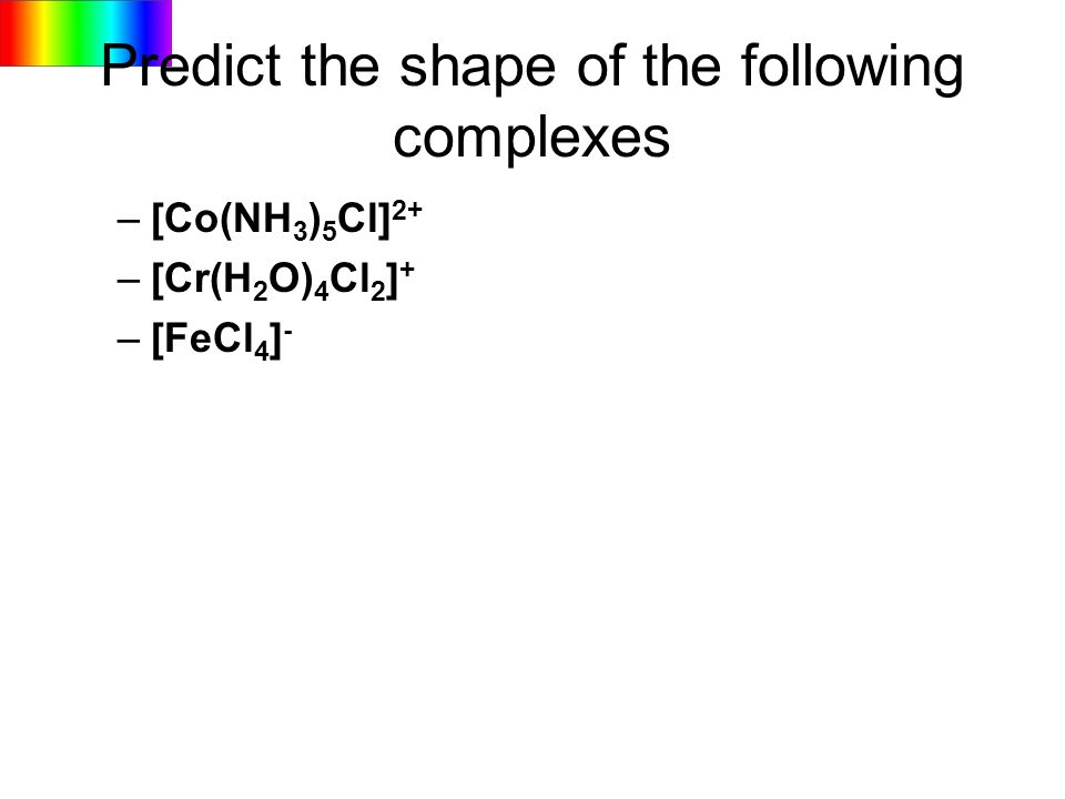 Predict the shape of the following complexes –[Co(NH 3 ) 5 Cl] 2+ –[Cr(H 2 O) 4 Cl 2 ] + –[FeCl 4 ] -