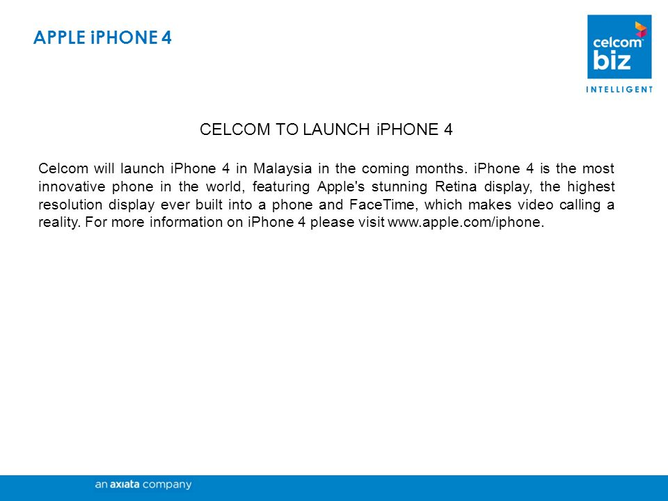 CELCOM TO LAUNCH iPHONE 4 Celcom will launch iPhone 4 in Malaysia in the coming months. iPhone 4 is the most innovative phone in the world, featuring