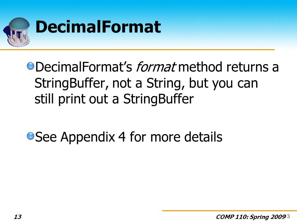 COMP 110: Spring 200913 DecimalFormat DecimalFormats format method returns a StringBuffer, not a String, but you can still print out a StringBuffer See Appendix 4 for more details 13