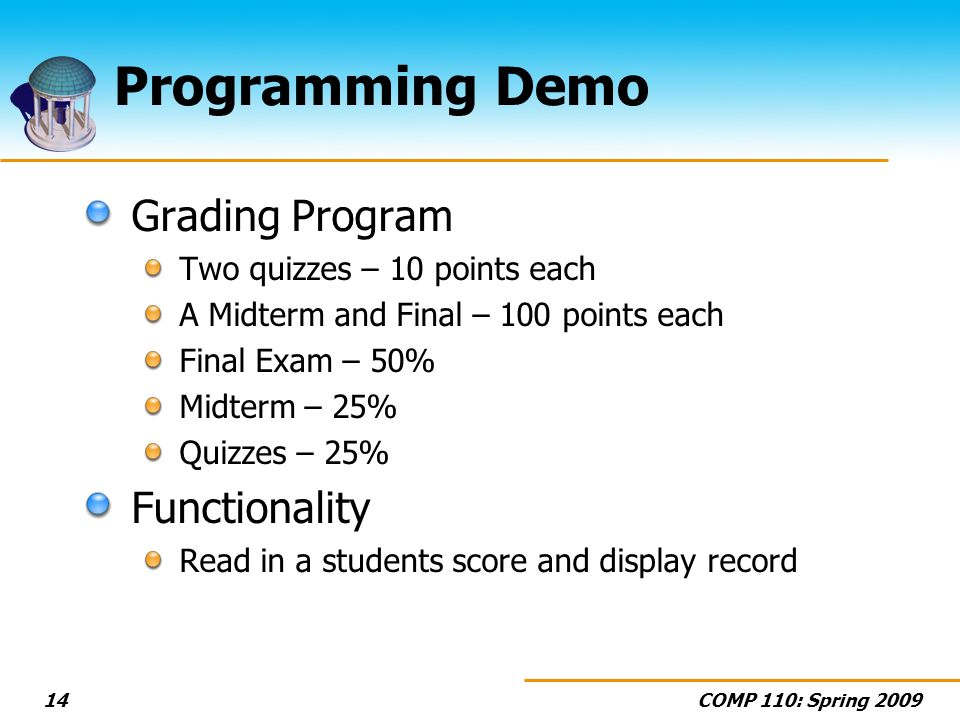 COMP 110: Spring 200914 Programming Demo Grading Program Two quizzes – 10 points each A Midterm and Final – 100 points each Final Exam – 50% Midterm – 25% Quizzes – 25% Functionality Read in a students score and display record