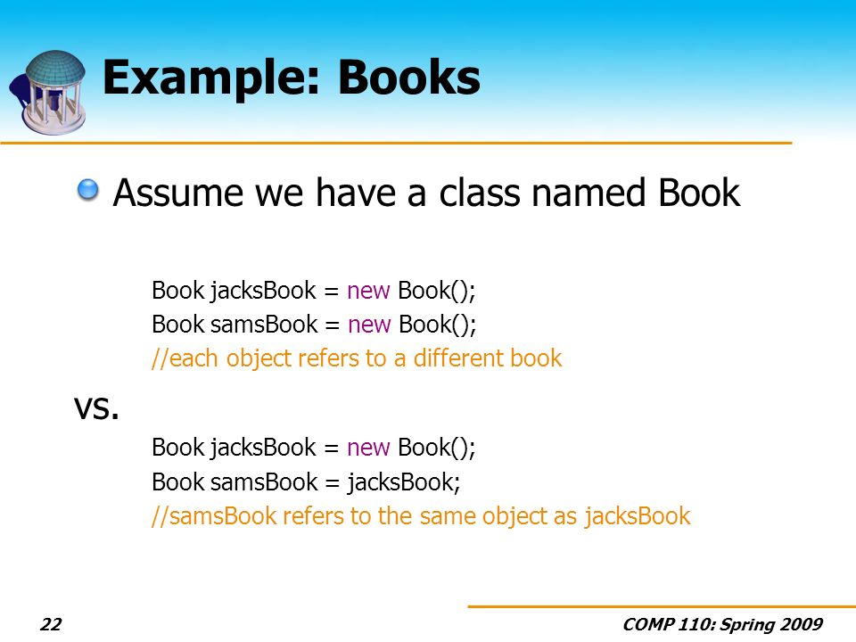 COMP 110: Spring 200922 Example: Books Assume we have a class named Book Book jacksBook = new Book(); Book samsBook = new Book(); //each object refers to a different book vs.