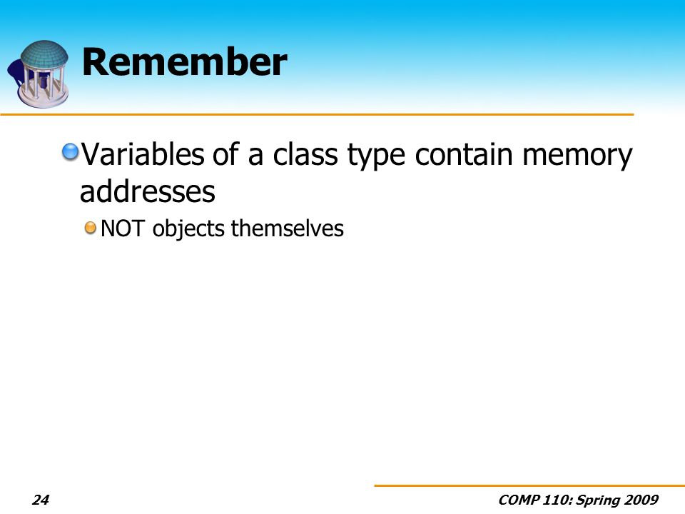 COMP 110: Spring 200924 Remember Variables of a class type contain memory addresses NOT objects themselves