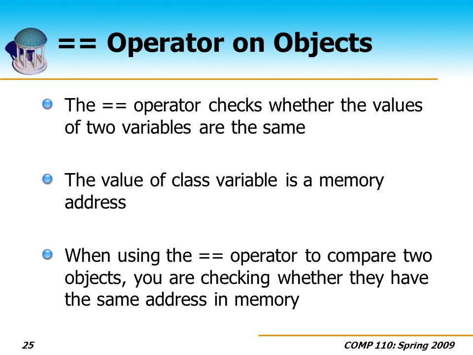 COMP 110: Spring 200925 == Operator on Objects The == operator checks whether the values of two variables are the same The value of class variable is a memory address When using the == operator to compare two objects, you are checking whether they have the same address in memory