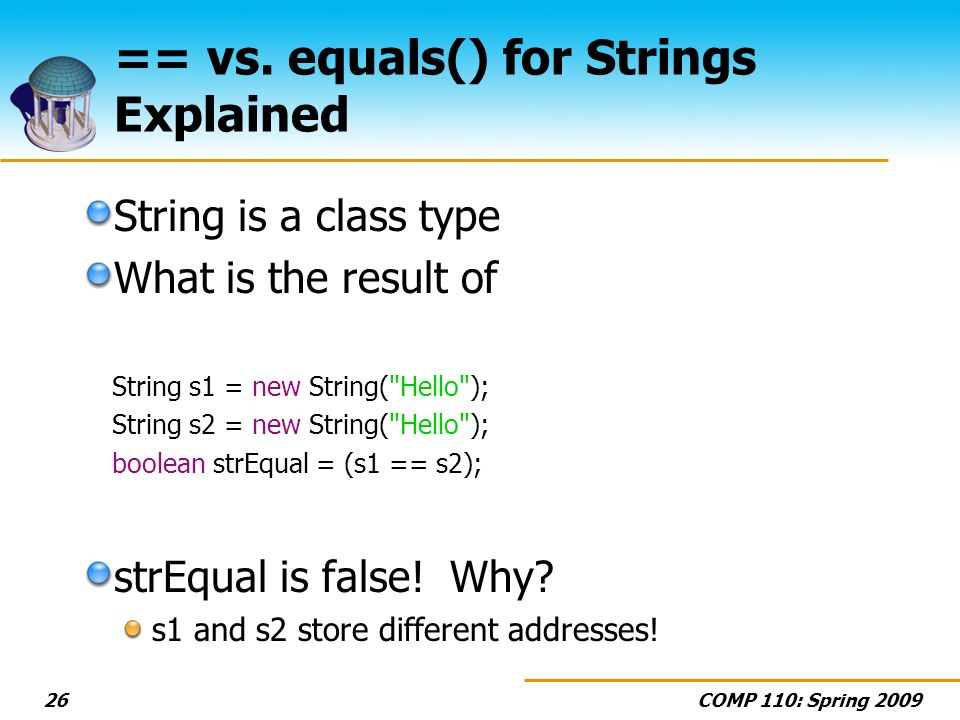COMP 110: Spring 200926 == vs. equals() for Strings Explained String is a class type What is the result of String s1 = new String(