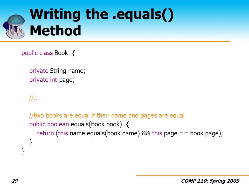 COMP 110: Spring 200929 Writing the.equals() Method public class Book { private String name; private int page; //… //two books are equal if their name and pages are equal public boolean equals(Book book) { return (this.name.equals(book.name) && this.page == book.page); }