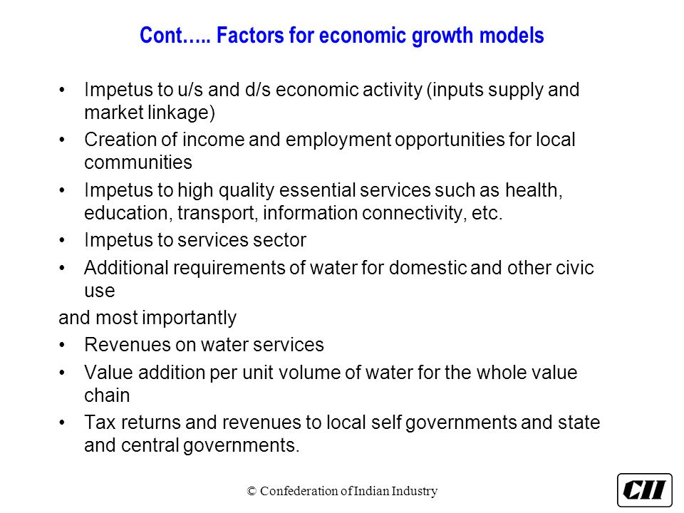 Cont….. Factors for economic growth models Impetus to u/s and d/s economic activity (inputs supply and market linkage) Creation of income and employme
