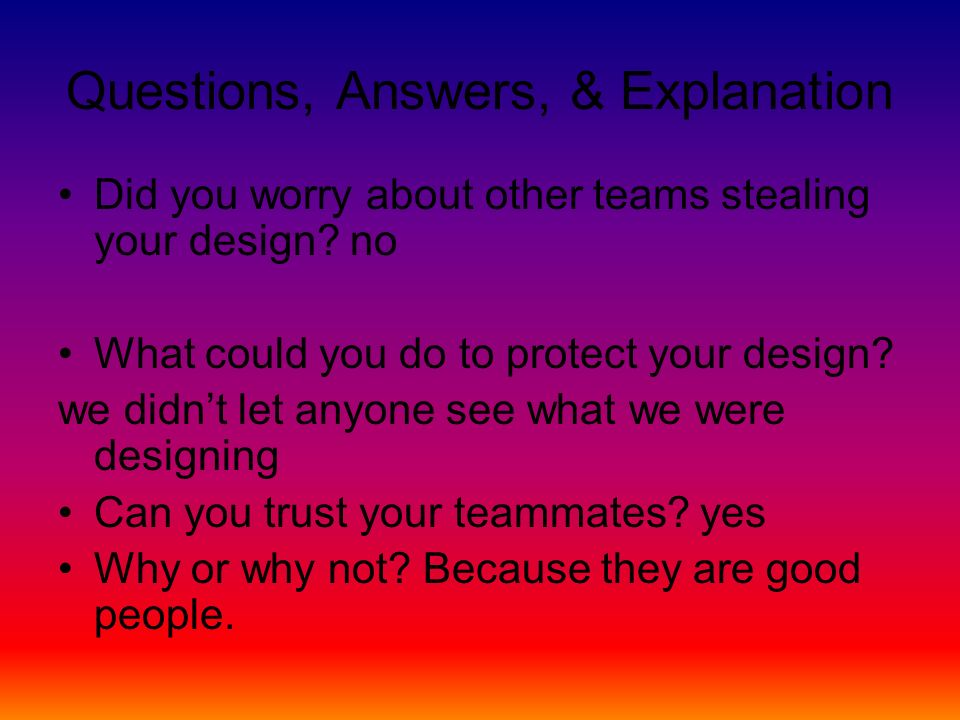 Questions, Answers, & Explanation Did you worry about other teams stealing your design.