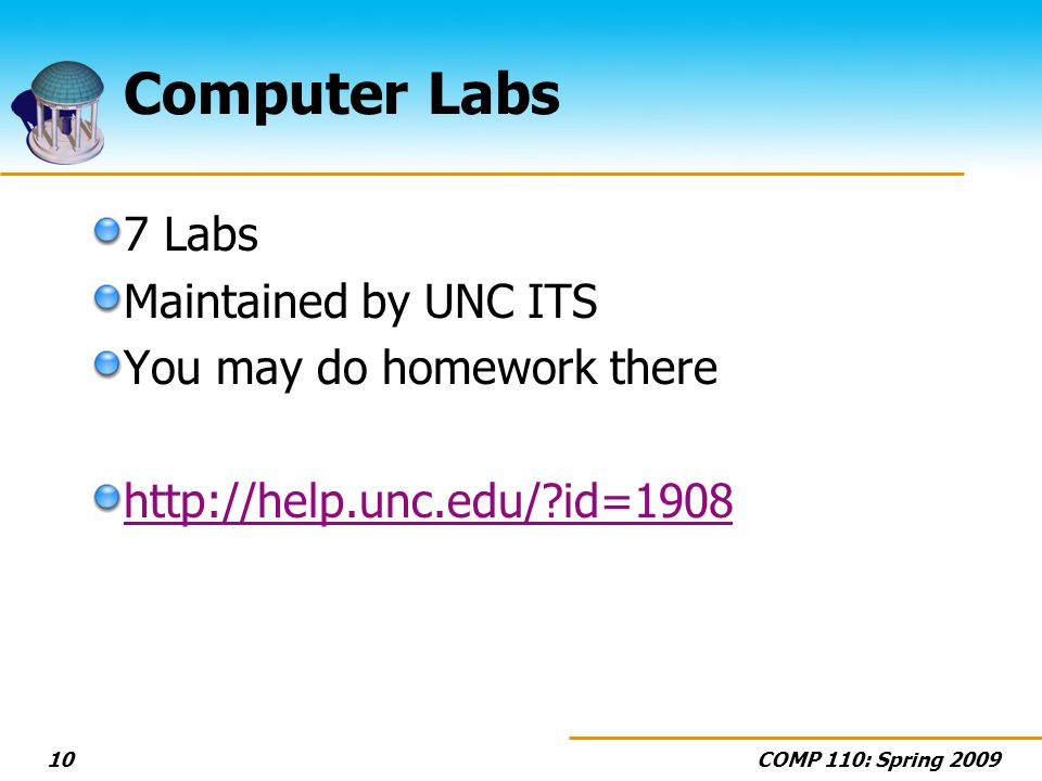 COMP 110: Spring 200910 Computer Labs 7 Labs Maintained by UNC ITS You may do homework there http://help.unc.edu/?id=1908