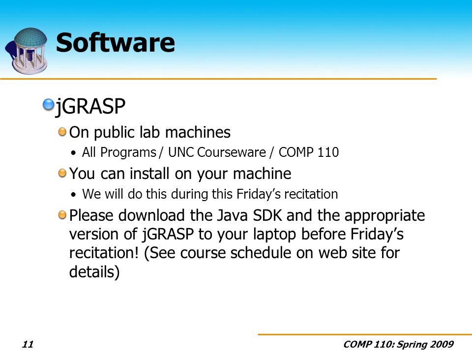 COMP 110: Spring 200911 Software jGRASP On public lab machines All Programs / UNC Courseware / COMP 110 You can install on your machine We will do this during this Fridays recitation Please download the Java SDK and the appropriate version of jGRASP to your laptop before Fridays recitation.
