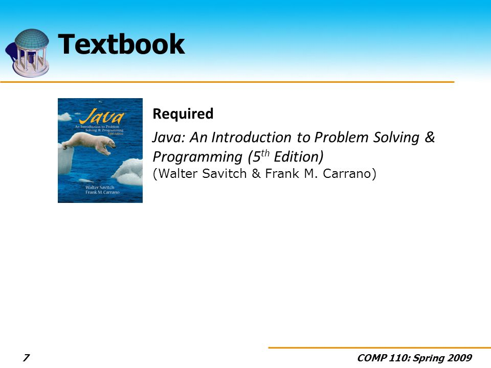 COMP 110: Spring 20097 Required Java: An Introduction to Problem Solving & Programming (5 th Edition) (Walter Savitch & Frank M.