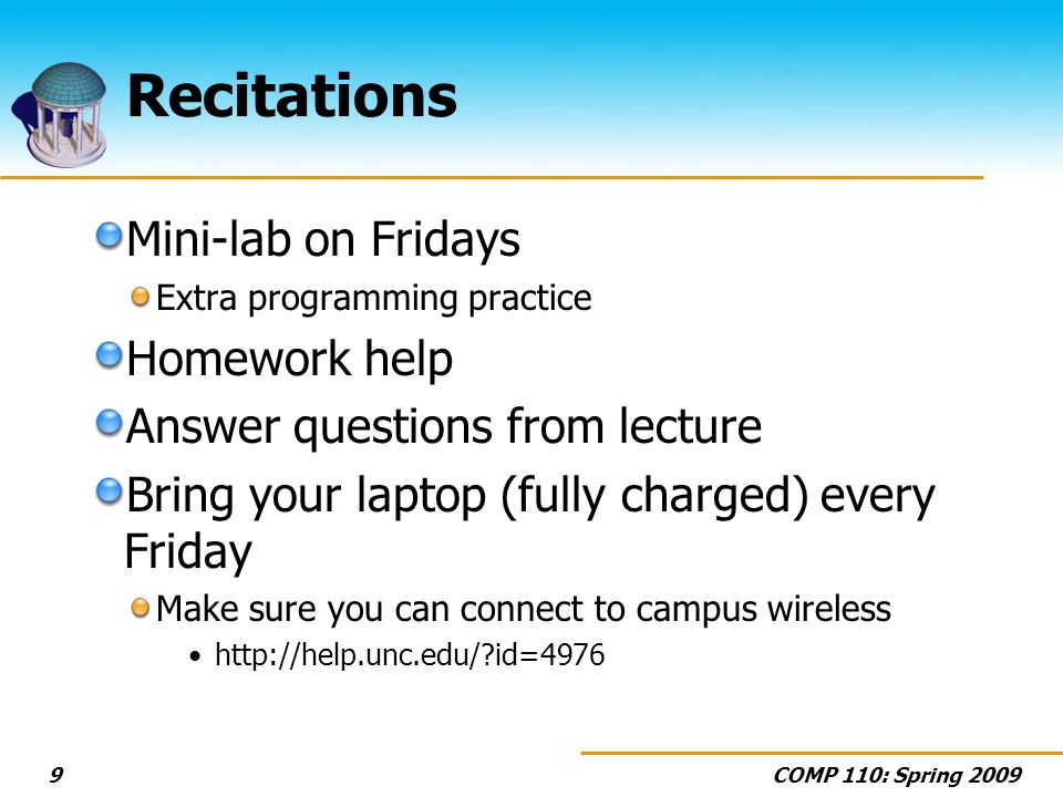 COMP 110: Spring 20099 Recitations Mini-lab on Fridays Extra programming practice Homework help Answer questions from lecture Bring your laptop (fully charged) every Friday Make sure you can connect to campus wireless http://help.unc.edu/?id=4976